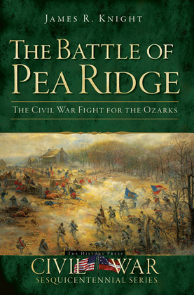 The Battle of Pea Ridge: The Civil War Fight for the Ozarks