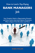 How to Land a Top-Paying Bank managers Job: Your Complete Guide to Opportunities, Resumes and Cover Letters, Interviews, Salaries, Promotions, What to