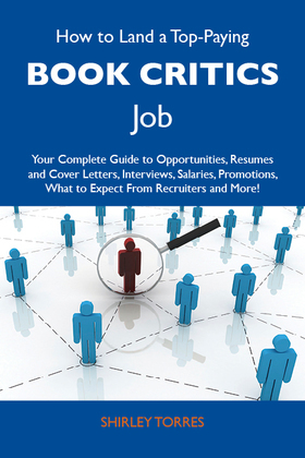 How to Land a Top-Paying Book critics Job: Your Complete Guide to Opportunities, Resumes and Cover Letters, Interviews, Salaries, Promotions, What to Expect From Recruiters and More