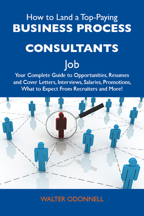 How to Land a Top-Paying Business process consultants Job: Your Complete Guide to Opportunities, Resumes and Cover Letters, Interviews, Salaries, Promotions, What to Expect From Recruiters and More