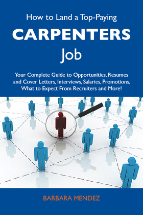 How to Land a Top-Paying Carpenters Job: Your Complete Guide to Opportunities, Resumes and Cover Letters, Interviews, Salaries, Promotions, What to Ex
