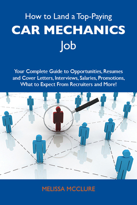 How to Land a Top-Paying Car mechanics Job: Your Complete Guide to Opportunities, Resumes and Cover Letters, Interviews, Salaries, Promotions, What to