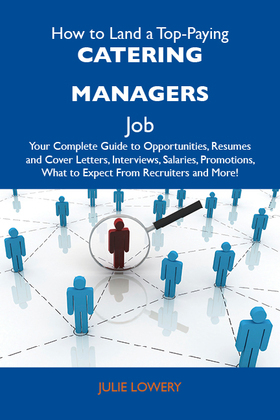 How to Land a Top-Paying Catering managers Job: Your Complete Guide to Opportunities, Resumes and Cover Letters, Interviews, Salaries, Promotions, Wha