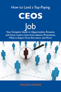 How to Land a Top-Paying CEOs Job: Your Complete Guide to Opportunities, Resumes and Cover Letters, Interviews, Salaries, Promotions, What to Expect F