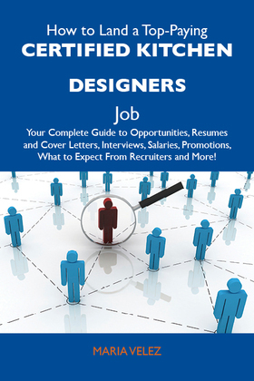 How to Land a Top-Paying Certified kitchen designers Job: Your Complete Guide to Opportunities, Resumes and Cover Letters, Interviews, Salaries, Promo
