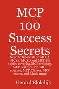 MCP 100 Success Secrets: MCP, MCSA, MCSE, MCSD and MCDBA Training, Certification, Courses, Classes and Exams
