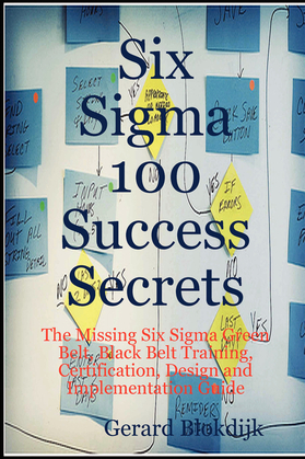 Six Sigma 100 Success Secrets - The Missing Six Sigma Green Belt, Black Belt Training, Certification, Design and Implementation Guide