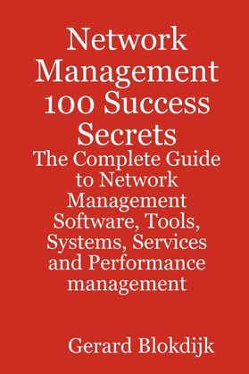Network Management 100 Success Secrets - The Complete Guide to Network Management Software, Tools, Systems, Services and Performance management