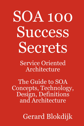 SOA 100 Success Secrets - Service Oriented Architecture The Guide to SOA Concepts, Technology, Design, Definitions and Architecture