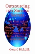 Outsourcing 100 Success Secrets - 100 Most Asked Questions: The Missing IT, Business Process, Call Center, HR -Outsourcing to India, China and more Gu