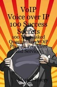 VOiP Voice Over iP 100 Success Secrets - 100 Most Asked Questions on VOiP Phones, Providers and Services