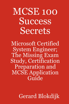 MCSE 100 Success Secrets - Microsoft Certified System Engineer; The Missing Exam Study, Certification Preparation and MCSE Application Guide