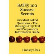 SAT 100 Success Secrets - 100 Most Asked Questions: The Missing SAT Test and Preparation Information Guide