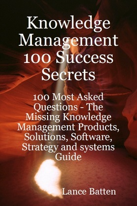 Knowledge Management 100 Success Secrets - 100 Most Asked Questions: The Missing Knowledge Management Products, Solutions, Software, Strategy and syst