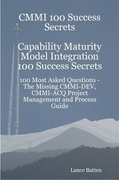 CMMI 100 Success Secrets Capability Maturity Model Integration 100 Success Secrets - 100 Most Asked Questions: The Missing CMMI-DEV, CMMI-ACQ Project