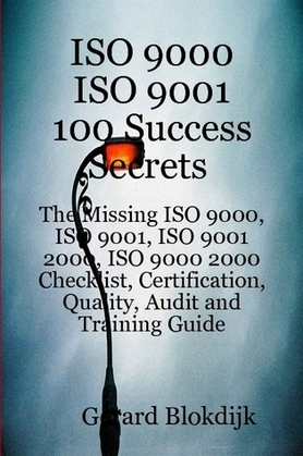 ISO 9000 ISO 9001 100 Success Secrets; The Missing ISO 9000, ISO 9001, ISO 9001 2000, ISO 9000 2000 Checklist, Certification, Quality, Audit and Train