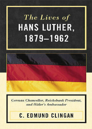 The Lives of Hans Luther, 1879 - 1962: German Chancellor, Reichsbank President, and Hitler's Ambassador