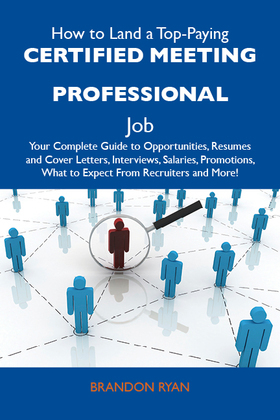 How to Land a Top-Paying Certified meeting professional Job: Your Complete Guide to Opportunities, Resumes and Cover Letters, Interviews, Salaries, Pr