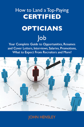 How to Land a Top-Paying Certified opticians Job: Your Complete Guide to Opportunities, Resumes and Cover Letters, Interviews, Salaries, Promotions, W