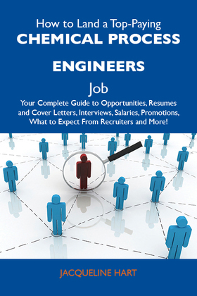 How to Land a Top-Paying Chemical process engineers Job: Your Complete Guide to Opportunities, Resumes and Cover Letters, Interviews, Salaries, Promot