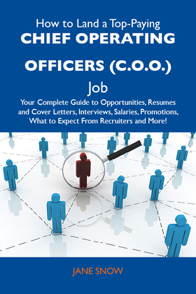 How to Land a Top-Paying Chief operating officers (C.O.O.) Job: Your Complete Guide to Opportunities, Resumes and Cover Letters, Interviews, Salaries,
