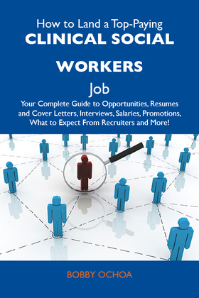 How to Land a Top-Paying Clinical social workers Job: Your Complete Guide to Opportunities, Resumes and Cover Letters, Interviews, Salaries, Promotions, What to Expect From Recruiters and More