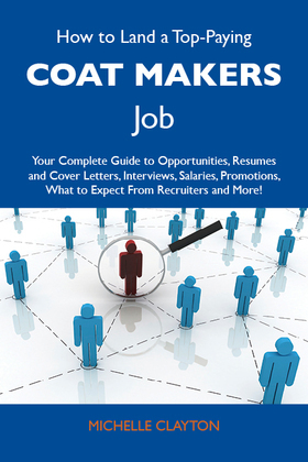 How to Land a Top-Paying Coat makers Job: Your Complete Guide to Opportunities, Resumes and Cover Letters, Interviews, Salaries, Promotions, What to Expect From Recruiters and More
