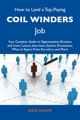 How to Land a Top-Paying Coil winders Job: Your Complete Guide to Opportunities, Resumes and Cover Letters, Interviews, Salaries, Promotions, What to Expect From Recruiters and More