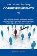 How to Land a Top-Paying Correspondents Job: Your Complete Guide to Opportunities, Resumes and Cover Letters, Interviews, Salaries, Promotions, What to Expect From Recruiters and More