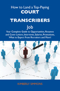 How to Land a Top-Paying Court transcribers Job: Your Complete Guide to Opportunities, Resumes and Cover Letters, Interviews, Salaries, Promotions, What to Expect From Recruiters and More