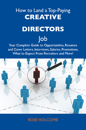 How to Land a Top-Paying Creative directors Job: Your Complete Guide to Opportunities, Resumes and Cover Letters, Interviews, Salaries, Promotions, What to Expect From Recruiters and More