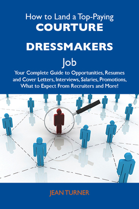 How to Land a Top-Paying Courture dressmakers Job: Your Complete Guide to Opportunities, Resumes and Cover Letters, Interviews, Salaries, Promotions, What to Expect From Recruiters and More