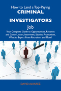 How to Land a Top-Paying Criminal investigators Job: Your Complete Guide to Opportunities, Resumes and Cover Letters, Interviews, Salaries, Promotions, What to Expect From Recruiters and More