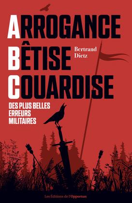 Arrogance, Bêtise, Couardise - L'ABC des plus belles erreurs militaires