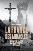 La France des miracles - 150 lieux saints qui guérissent... ou pas !