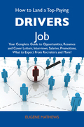 How to Land a Top-Paying Drivers Job: Your Complete Guide to Opportunities, Resumes and Cover Letters, Interviews, Salaries, Promotions, What to Expect From Recruiters and More