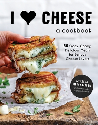 I Heart Cheese: A Cookbook