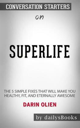 SuperLife: The 5 Simple Fixes That Will Make You Healthy, Fit, and Eternally Awesome by Darin Olien: Conversation Starters