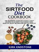 The Sirtfood Diet Cookbook: The Beginners' Guide With Quick & Tasty Recipes To Activate Your Skinny Gene, Burn Fat, Boost Metabolism And Live Healthy