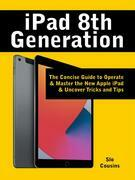 iPad 8th Generation: The Concise Guide to Operate & Master the New Apple iPad & Uncover Tricks and Tipsnown