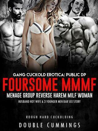 Gang Cuckold Erotica: Public DP Foursome MMMF Menage Group Reverse Harem Milf Woman