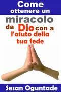 Come ottenere  un miracolo da Dio con l'aiuto della tua fede