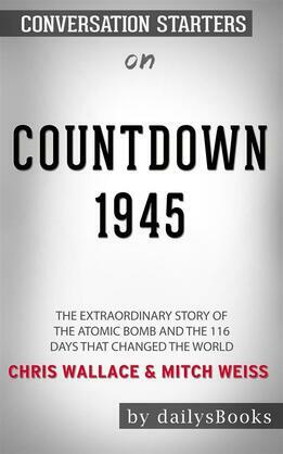 Countdown 1945: The Extraordinary Story of the Atomic Bomb and the 116 Days That Changed the World by Chris Wallace and Mitch Weiss: Conversation Starters