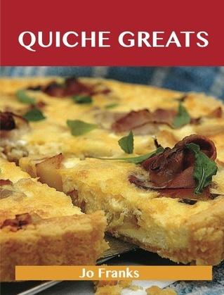Quiche Greats: Delicious Quiche Recipes, The Top 84 Quiche Recipes