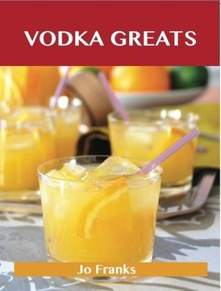 Vodka Greats: Delicious Vodka Recipes, The Top 46 Vodka Recipes