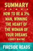 How to Be a 3% Man, Winning the Heart of the Woman of Your Dreams by Corey Wayne: Summary by Fireside Reads