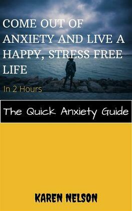Come out of Anxiety and Live a Happy, Stress Free Life in 2 Hours The Quick Anxiety Guide