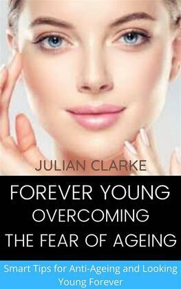 Forever Young: Overcoming the Fear of Ageing.   Smart tips for Anti-Ageing and Looking Young Forever
