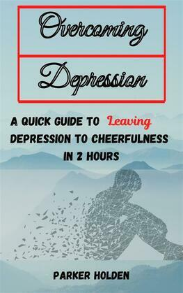 Overcoming Depression The Quick Guide to Leaving Depression to Cheerfulness in 2 Hours