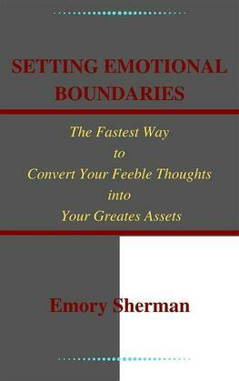 Setting Emotional Boundaries The Fastest Way to Convert Your Feeble Thoughts into Your Greatest Assets